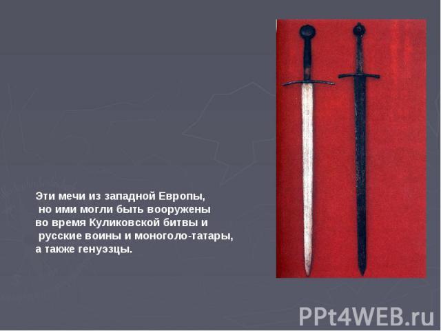 Эти мечи из западной Европы, но ими могли быть вооружены во время Куликовской битвы и русские воины и моноголо-татары, а также генуэзцы.