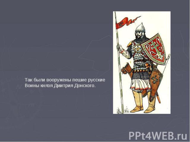Так были вооружены пешие русские Воины князя Дмитрия Донского.