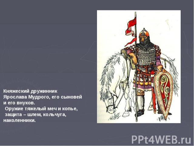 Княжеский дружинник Ярослава Мудрого, его сыновей и его внуков. Оружие тяжелый меч и копье, защита – шлем, кольчуга, наколенники.