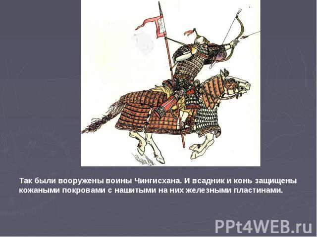 Так были вооружены воины Чингисхана. И всадник и конь защищены кожаными покровами с нашитыми на них железными пластинами.