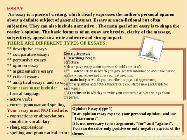 ESSAY An essay is a piece of writing, which clearly expresses the author's personal opinion about a definite subject of general interest. Essays are non-fictional but often subjective. They can also include narrative . The main goal of an essay is t…