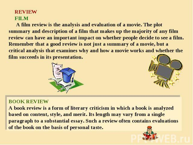 REVIEW FILM A film review is the analysis and evaluation of a movie. The plot summary and description of a film that makes up the majority of any film review can have an important impact on whether people decide to see a film. Remember that a good r…