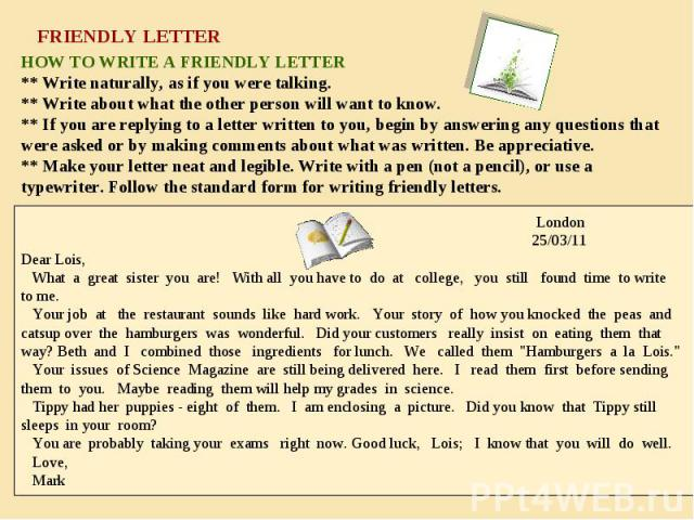 HOW TO WRITE A FRIENDLY LETTER ** Write naturally, as if you were talking. ** Write about what the other person will want to know. ** If you are replying to a letter written to you, begin by answering any questions that were asked or by making comme…