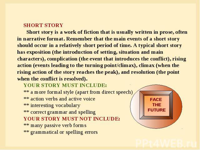 SHORT STORY Short story is a work of fiction that is usually written in prose, often in narrative format. Remember that the main events of a short story should occur in a relatively short period of time. A typical short story has exposition (the int…