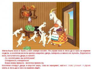 Жила-была коза и было у неё семеро козлят. По утрам коза в леса да в луга за кор