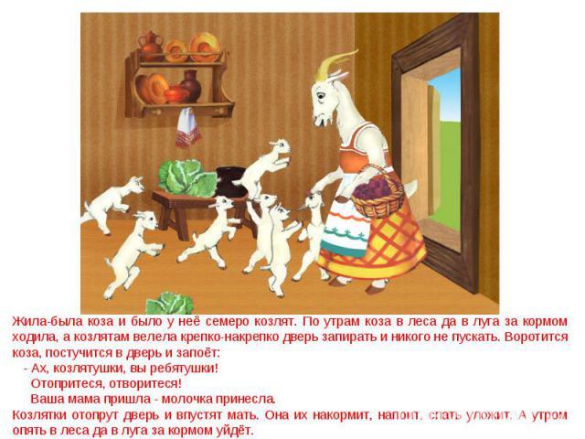 Жила-была коза и было у неё семеро козлят. По утрам коза в леса да в луга за кормом ходила, а козлятам велела крепко-накрепко дверь запирать и никого не пускать. Воротится коза, постучится в дверь и запоёт: - Ах, козлятушки, вы ребятушки! Отопритеся…