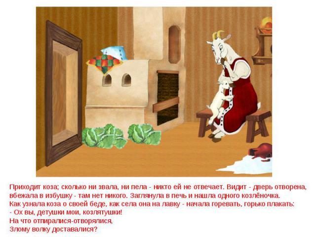 Приходит коза; сколько ни звала, ни пела - никто ей не отвечает. Видит - дверь отворена, вбежала в избушку - там нет никого. Заглянула в печь и нашла одного козлёночка. Как узнала коза о своей беде, как села она на лавку - начала горевать, горько пл…