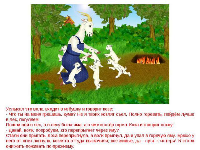 Услыхал это волк, входит в избушку и говорит козе: - Что ты на меня грешишь, кума? Не я твоих козлят съел. Полно горевать, пойдём лучше в лес, погуляем. Пошли они в лес, а в лесу была яма, а в яме костёр горел. Коза и говорит волку: - Давай, волк, п…
