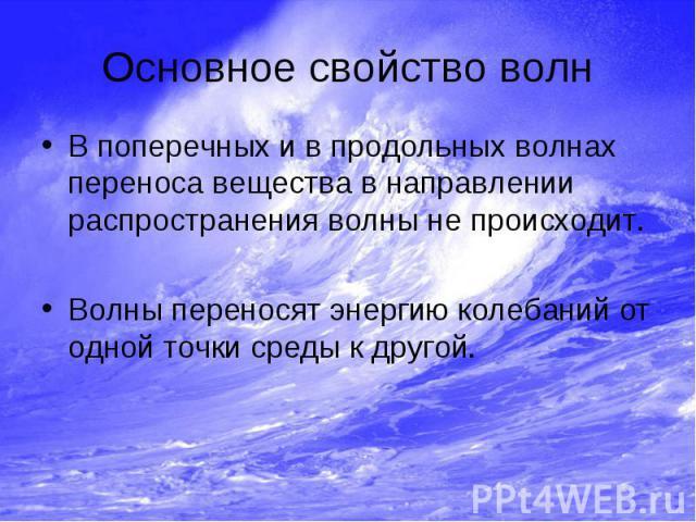 Основное свойство волн В поперечных и в продольных волнах переноса вещества в направлении распространения волны не происходит. Волны переносят энергию колебаний от одной точки среды к другой.