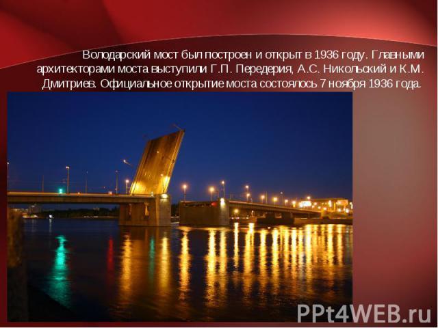 Володарский мост был построен и открыт в 1936 году. Главными архитекторами моста выступили Г.П. Передерия, А.С. Никольский и К.М. Дмитриев. Официальное открытие моста состоялось 7 ноября 1936 года.
