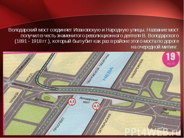 Володарский мост соединяет Ивановскую и Народную улицы. Название мост получил в честь знаменитого революционного деятеля В. Володарского (1891 - 1918 гг.), который был убит как раз в районе этого моста по дороге на очередной митинг.