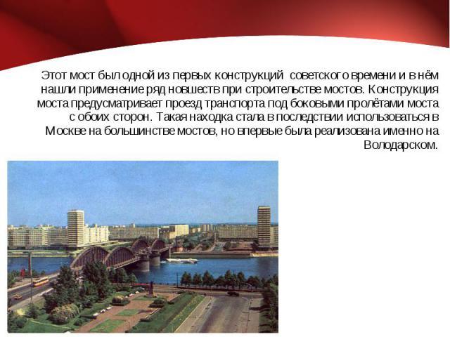 Этот мост был одной из первых конструкций советского времени и в нём нашли применение ряд новшеств при строительстве мостов. Конструкция моста предусматривает проезд транспорта под боковыми пролётами моста с обоих сторон. Такая находка стала в посл…
