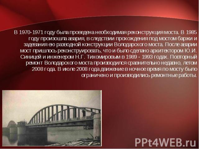 В 1970-1971 году была проведена необходимая реконструкция моста. В 1985 году произошла авария, в следствии прохождения под мостом баржи и задевания ею разводной конструкции Володарского моста. После аварии мост пришлось реконструировать, что и было …