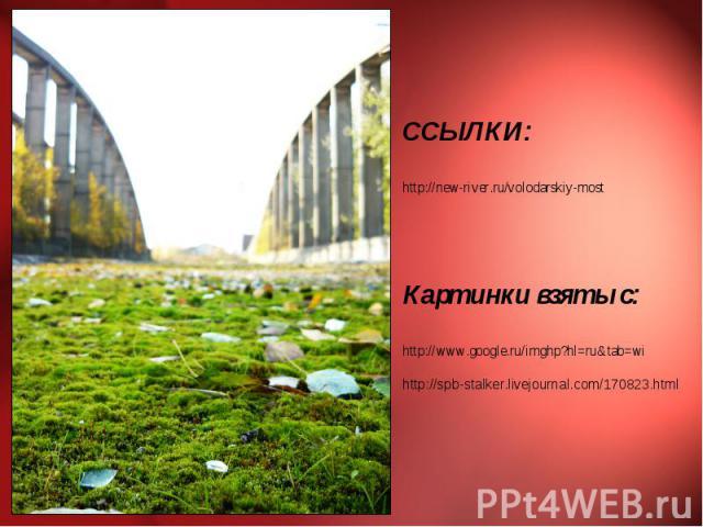 ССЫЛКИ: http://new-river.ru/volodarskiy-most Картинки взяты с: http://www.google.ru/imghp?hl=ru&tab=wi http://spb-stalker.livejournal.com/170823.html