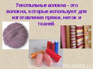 Текстильные волокна - это волокна, которые используют для изготовления пряжи, ни
