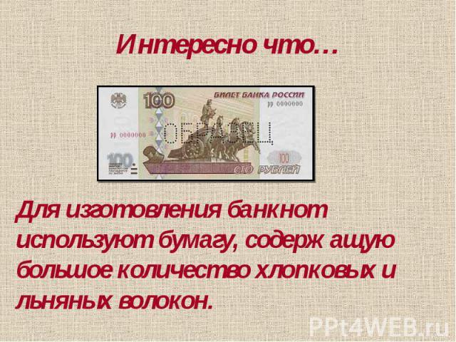 Интересно что… Для изготовления банкнот используют бумагу, содержащую большое количество хлопковых и льняных волокон.