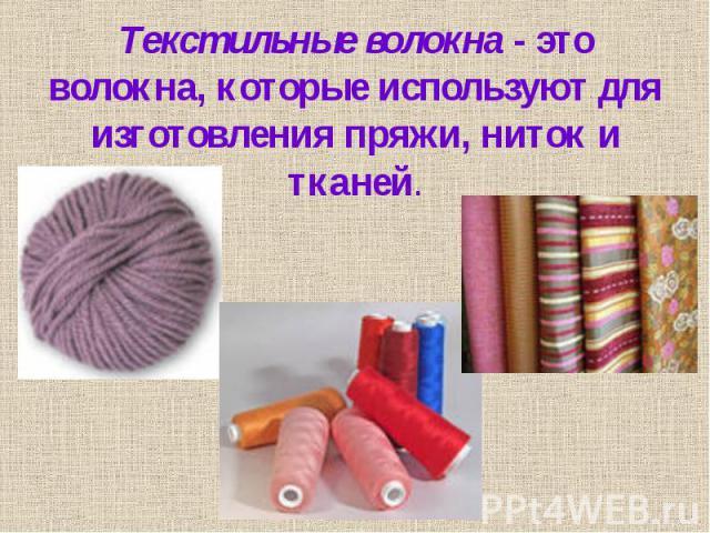 Текстильные волокна - это волокна, которые используют для изготовления пряжи, ниток и тканей.