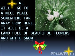 We will go to a nice place somewhere far away from here. It will be a land full