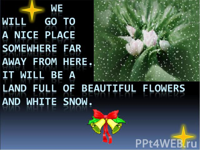 We will go to a nice place somewhere far away from here. It will be a land full of beautiful flowers and white snow.