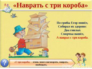«Наврать с три короба» По грибы Егор пошёл, Собирал их здорово: Два гнилых Сморч
