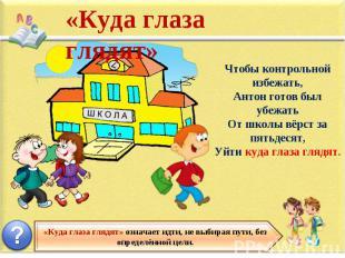 «Куда глаза глядят» Чтобы контрольной избежать, Антон готов был убежать От школы