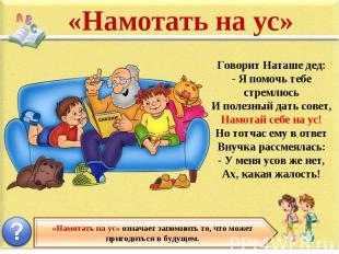 «Намотать на ус» Говорит Наташе дед: - Я помочь тебе стремлюсь И полезный дать с
