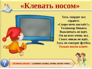 «Клевать носом» Хоть твердят все сердито: «Скоро ночь настаёт!», Телевизор Никит