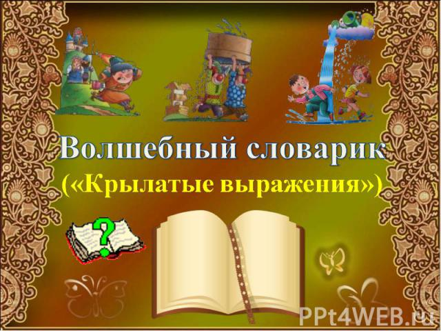 Волшебный словарик («Крылатые выражения»)