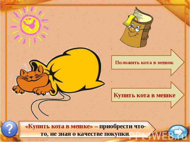 «Купить кота в мешке» – приобрести что-то, не зная о качестве покупки.