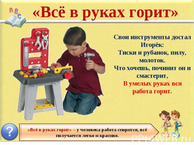 «Всё в руках горит» Свои инструменты достал Игорёк: Тиски и рубанок, пилу, молоток. Что хочешь, починит он и смастерит, В умелых руках вся работа горит. «Всё в руках горит» – у человека работа спорится, всё получается легко и красиво.