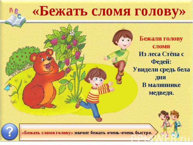 «Бежать сломя голову» Бежали голову сломя Из леса Стёпа с Федей: Увидели средь бела дня В малиннике медведя. «Бежать сломя голову» значит бежать очень-очень быстро.