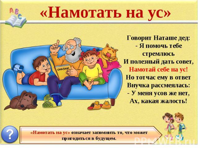 «Намотать на ус» Говорит Наташе дед: - Я помочь тебе стремлюсь И полезный дать совет, Намотай себе на ус! Но тотчас ему в ответ Внучка рассмеялась: - У меня усов же нет, Ах, какая жалость! «Намотать на ус» означает запомнить то, что может пригодитьс…