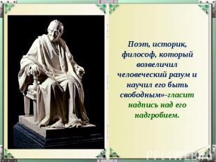 Поэт, историк, философ, который возвеличил человеческий разум и научил его быть