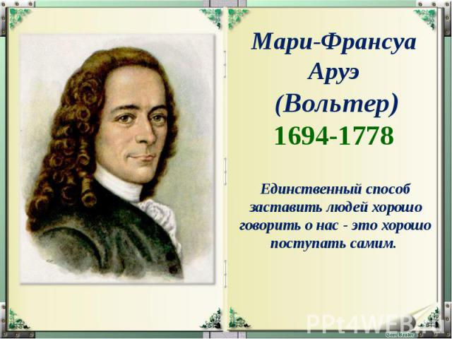 Мари-Франсуа Аруэ (Вольтер) 1694-1778 Единственный способ заставить людей хорошо говорить о нас - это хорошо поступать самим.