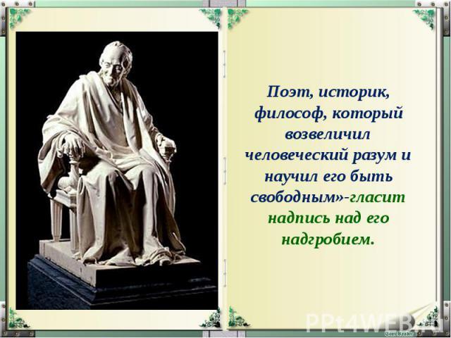 Поэт, историк, философ, который возвеличил человеческий разум и научил его быть свободным»-гласит надпись над его надгробием.