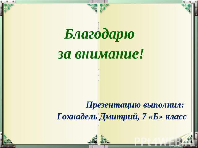 Благодарю за внимание! Презентацию выполнил: Гохнадель Дмитрий, 7 «Б» класс