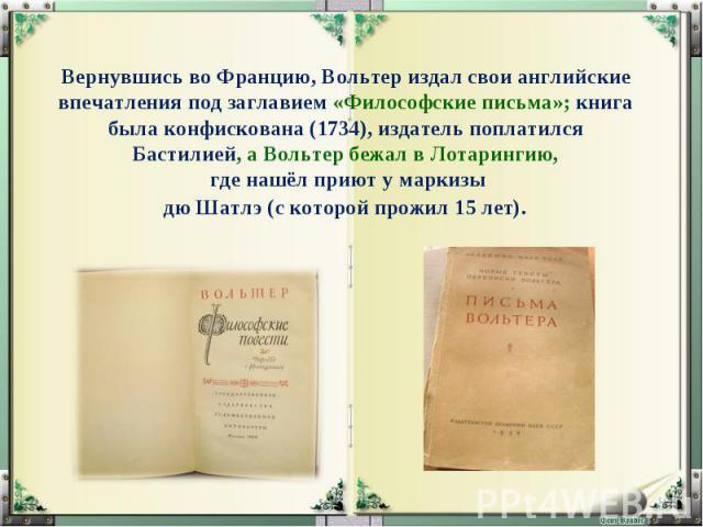 Вернувшись во Францию, Вольтер издал свои английские впечатления под заглавием «Философские письма»; книга была конфискована (1734), издатель поплатился Бастилией, а Вольтер бежал в Лотарингию, где нашёл приют у маркизы дю Шатлэ (с которой прожил 15 лет).