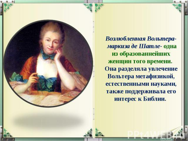 Возлюбленная Вольтера- маркиза де Шатле- одна из образованнейших женщин того времени. Она разделяла увлечение Вольтера метафизикой, естественными науками, также поддерживала его интерес к Библии.