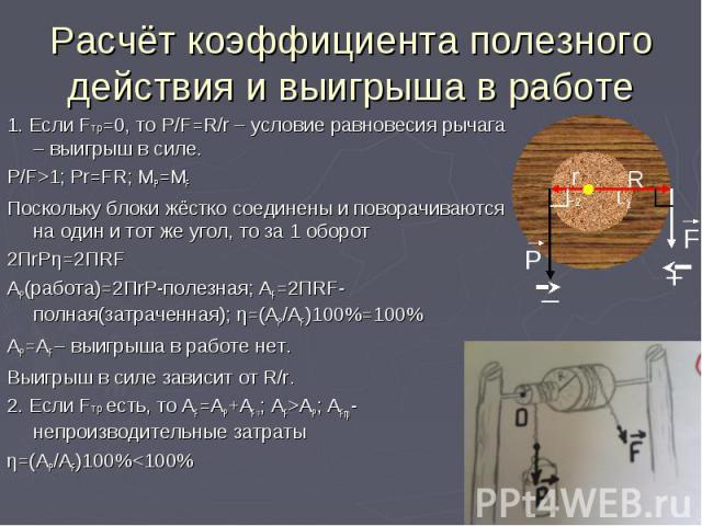 Расчёт коэффициента полезного действия и выигрыша в работе 1. Если Fтр=0, то P/F=R/r – условие равновесия рычага – выигрыш в силе. P/F>1; Pr=FR; MP=MF Поскольку блоки жёстко соединены и поворачиваются на один и тот же угол, то за 1 оборот 2ПrPη=2ПRF…