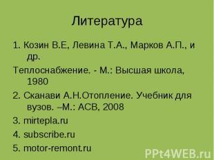 Литература 1. Козин В.Е, Левина Т.А., Марков А.П., и др. Теплоснабжение. - М.: В