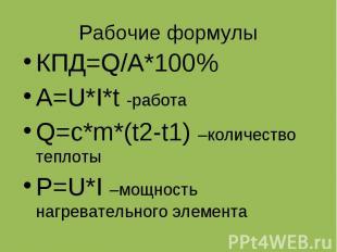Рабочие формулы КПД=Q/A*100% A=U*I*t -работа Q=c*m*(t2-t1) –количество теплоты P