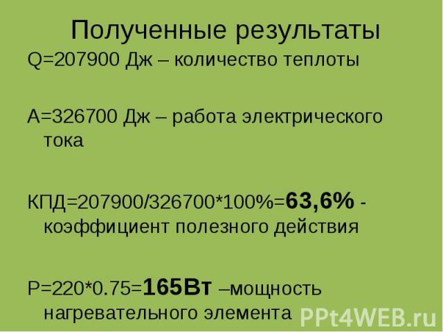 Полученные результаты Q=207900 Дж – количество теплоты A=326700 Дж – работа электрического тока КПД=207900/326700*100%=63,6% - коэффициент полезного действия P=220*0.75=165Вт –мощность нагревательного элемента