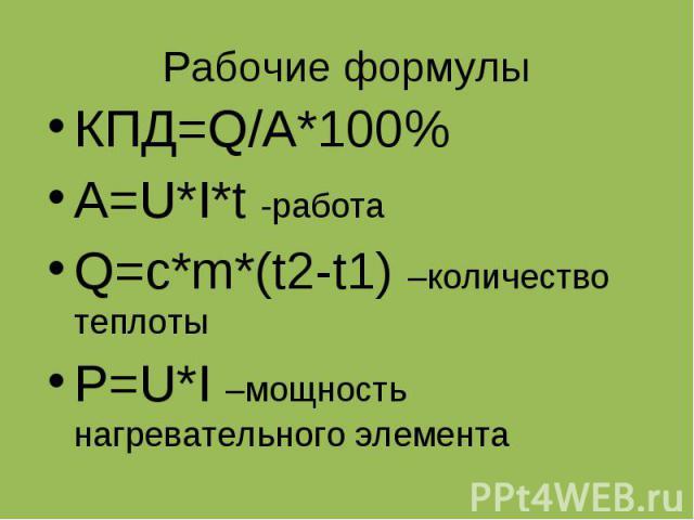 Рабочие формулы КПД=Q/A*100% A=U*I*t -работа Q=c*m*(t2-t1) –количество теплоты P=U*I –мощность нагревательного элемента
