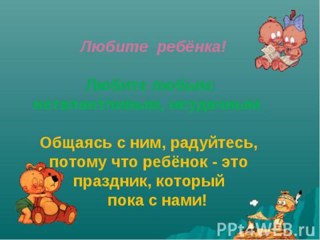 Любите ребёнка!  Любите любым: неталантливым, неудачным.  Общаясь с ним, радуйтесь, потому что ребёнок - это праздник, который  пока с нами!