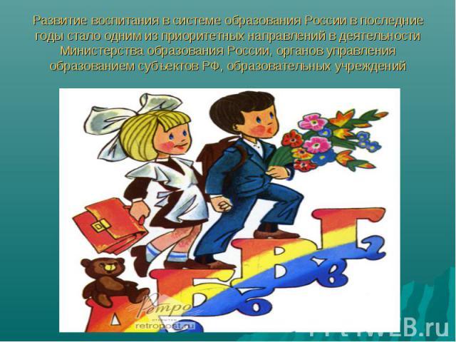 Развитие воспитания в системе образования России в последние годы стало одним из приоритетных направлений в деятельности Министерства образования России, органов управления образованием субъектов РФ, образовательных учреждений