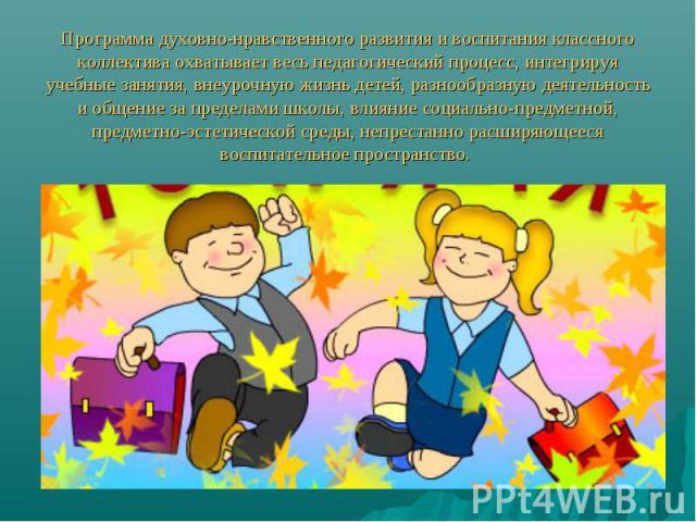 Программа духовно-нравственного развития и воспитания классного коллектива охватывает весь педагогический процесс, интегрируя учебные занятия, внеурочную жизнь детей, разнообразную деятельность и общение за пределами школы, влияние социально-предмет…