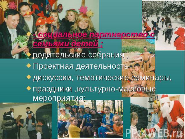 - социальное партнерство с семьями детей ; родительские собрания , Проектная деятельность дискуссии, тематические семинары, праздники ,культурно-массовые мероприятия;