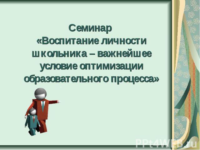 Семинар «Воспитание личности школьника – важнейшее условие оптимизации образовательного процесса»