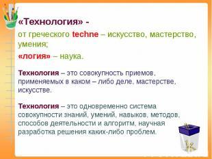«Технология» - от греческого techne – искусство, мастерство, умения; «логия» – н