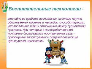 Воспитательные технологии - это одно из средств воспитания, система научно обосн